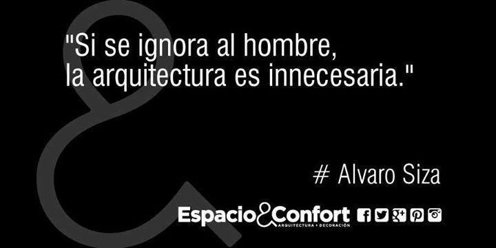 #Frases Alvaro Siza Si se ignora al hombre la arquitectura es innecesaria.