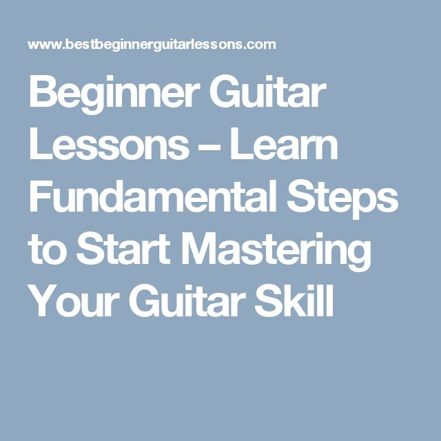 Beginner Guitar Lessons – Learn Fundamental Steps to Start Mastering Your Guitar Skill