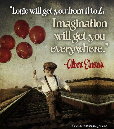 """""""Logic will get you from A to Z.  Imagination will get you everywhere.""""  Albert Einstein"""