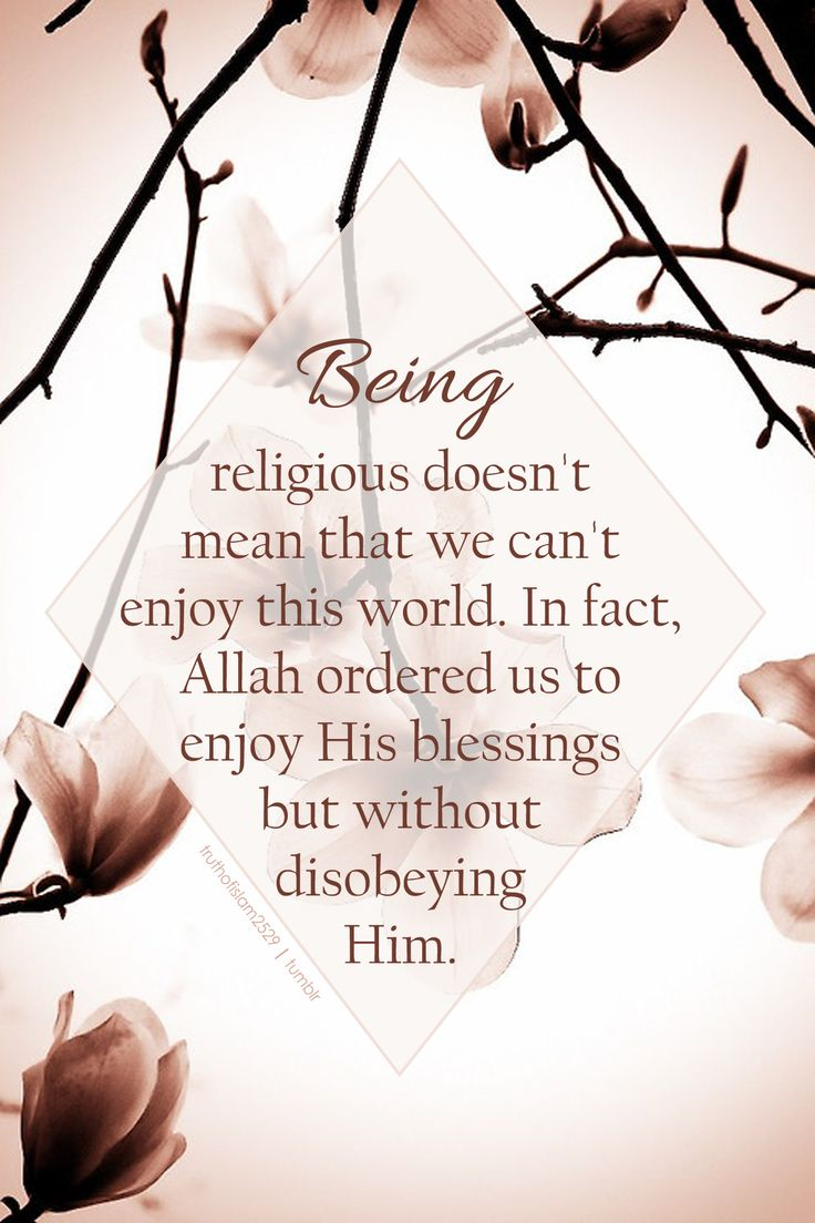 Being religious doesn't mean that we can't enjoy this world. In fact, Allah ordered us to enjoy His blessings but without disobeying Him.