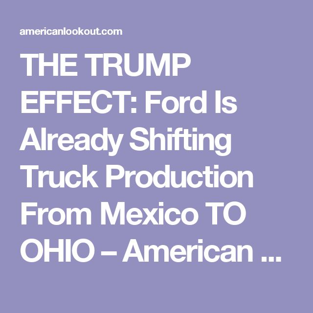 THE TRUMP EFFECT: Ford Is Already Shifting Truck Production From Mexico TO OHIO – American Lookout