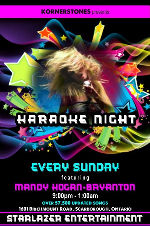 Sunday Night with Starlazer Karaoke Kornerstones Bar and Grill 1601 Birchmount Rd. Scarborough, ON hosted by Toronto's Finest KJ Mandy Hogan-Bryanton 9:00pm - 1:00am Great Atmosphere, Great Staff. Great People, Amazing Specials Sing...Dance...Drink...Laugh... Now Over 57,500 up to date Song Selection Check Our Karaoke Kiosk for all of the New-Up-To-Date-Songs. Check our Songbooks Online 24/7 go to: www.songbookslive.com/starlazerkaraoke