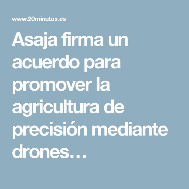 Asaja firma un acuerdo para promover la agricultura de precisión mediante drones…