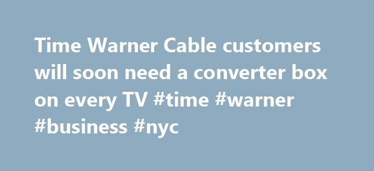Time Warner Cable customers will soon need a converter box on every TV #time #warner #business #nyc http://louisville.remmont.com/time-warner-cable-customers-will-soon-need-a-converter-box-on-every-tv-time-warner-business-nyc/  # Time Warner Cable customers will soon need a converter box on every TV Syracuse, N.Y. Time Warner Cable customers will soon no longer be able to plug their cable line directly into their televisions and receive service without a set-top box or digital adapter. The…