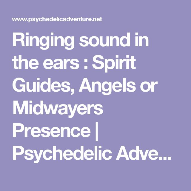 Ringing sound in the ears : Spirit Guides, Angels or Midwayers Presence         |          Psychedelic Adventure