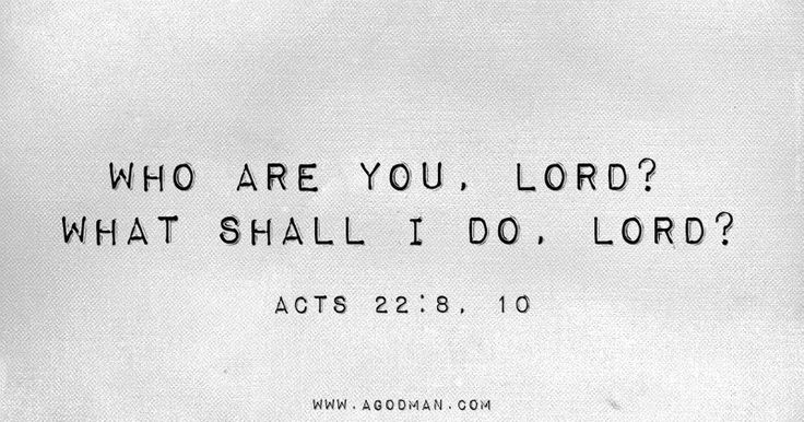 Acts 22:8, 10 Who are You, Lord? What shall I do, Lord?