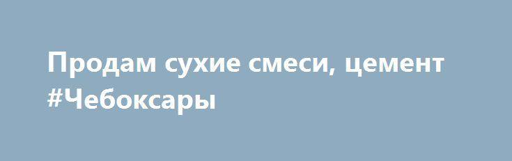 Продам сухие смеси, цемент #Чебоксары http://www.mostransregion.ru/d_078/?adv_id=5974 Предлагаем к продаже цемент и строительные сухие смеси от производителя. Портландцемент М500, сухие строительные смеси, клея, гипсовые и цементные штукатурки, наливные полы. Оперативная доставка. Работаем без выходных, 24 часа. Доставка модификаций более 12 поддонов бесплатная. Гибкая система скидок. Звоните: пн-пт 9:00-18:30.  {{AutoHashTags}}