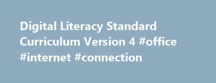 Digital Literacy Standard Curriculum Version 4 #office #internet #connection http://new-mexico.remmont.com/digital-literacy-standard-curriculum-version-4-office-internet-connection/  # Digital Literacy Standard Curriculum Version 4 Lesson 1: Introduction to Computers Objectives 1.1. Describe the importance of computers in today's world. 1.2. Identify the main parts of a computer. 1.3 Identify the steps for starting and shutting down a computer. 1.4 Identify the different groups of keys on a…