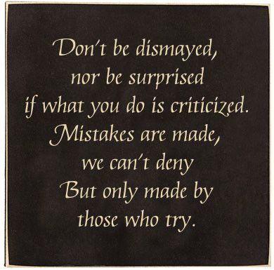 """The text reads """"Don't be dismayed, nor be surprised if what you do is criticized. Mistakes are made, we can't deny, But only made by those who try."""" A smaller sign with the option of standing on your"""