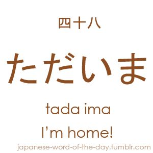 Another expression which you will learn instantly as it bears a lot of resemblance to how we would use its counterpart in our languages. Tada ima is the shortened form of the expression ただ今帰りました tada ima kaerimashita, were tada ima means 'I'm home!' and kaerimashita 'I have returned.'. Keep in mind that this expression virtually means the same as tada ima. It is just a more formal way of saying 'I'm home.' A Japanese parent will often reply by saying お帰りなさい okaerinasai meaning 'Welcome…