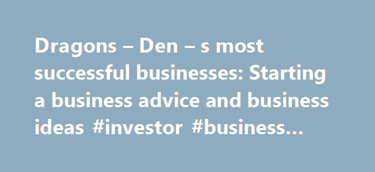Dragons – Den – s most successful businesses: Starting a business advice and business ideas #investor #business #daily http://bank.nef2.com/dragons-den-s-most-successful-businesses-starting-a-business-advice-and-business-ideas-investor-business-daily/  #most successful businesses # Dragons Den s most successful businesses It's now over 10 years since the first episode of Dragons' Den aired on British TV screens and in that time we've seen some brilliant, and not so brilliant, businesses pass…