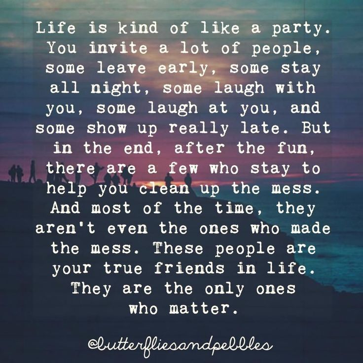 Life is kind of like a party. People come, others bail. People contribute, others mooch. But as the night comes to an end, after all is said and done, there are  still those people who will help you clean up the mess- the mess they never created. Those are the good friends who really matter.