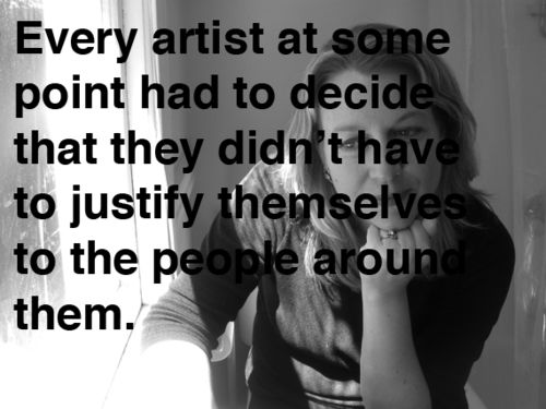 Every artist at some point had to decide that they didn't have to justify themselves to the people around them.  Fantastic interview with the wise and wonderful Cheryl Strayed, a.k.a. Dear Sugar, whose  Tiny Beautiful Things: Advice on Love and Life from Dear Sugar is one of the most moving and heartening things you'll ever read.  Complement with other timeless definitions of art and the artist.