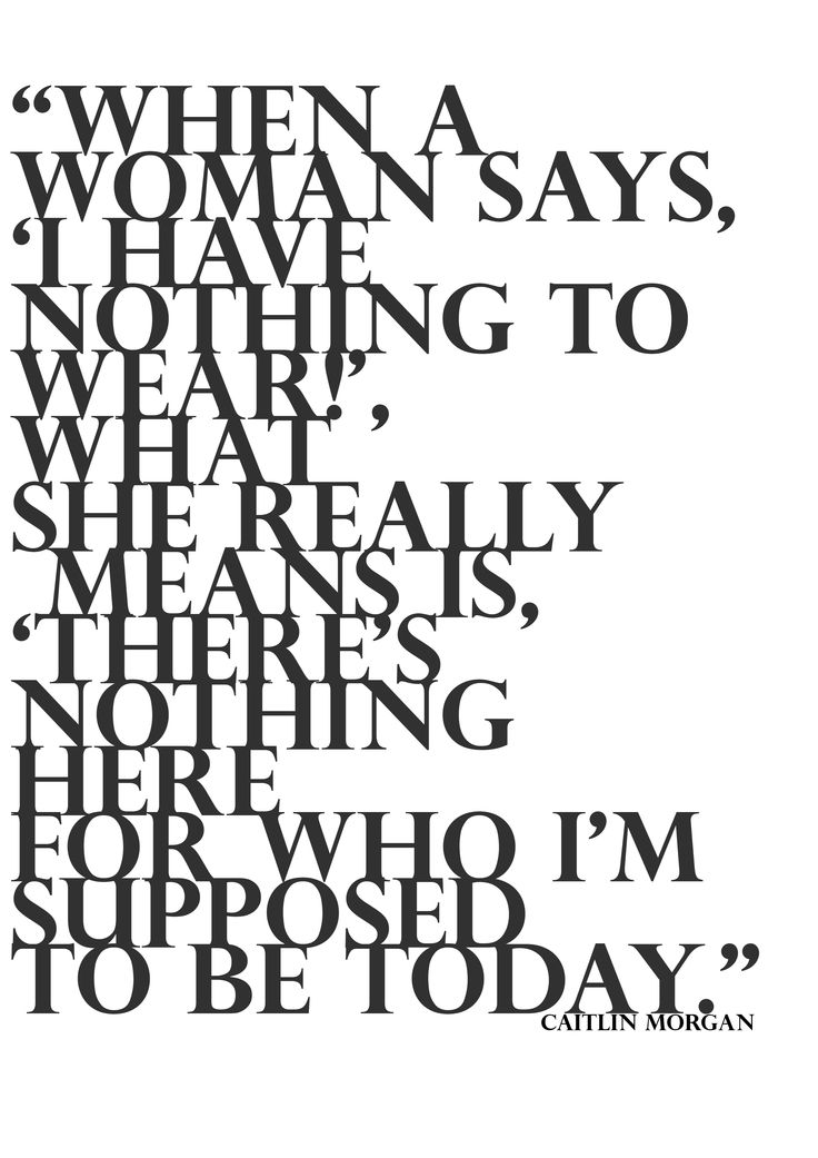 """""""When a woman says, 'I have nothing to wear!', what she really means is 'there's nothing here for who I'm supposed to be today."""""""
