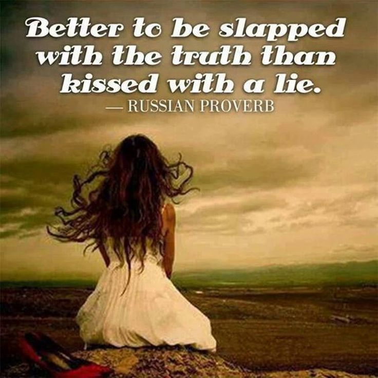 Better to be slapped with the truth than kissed with a lie. Russian proverb.