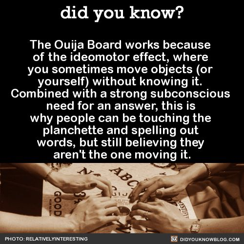 Also, the reason you can get spooky results with Ouija Boards is because you're unaware of everything you know. A 2012 study had people answer questions both verbally and with a Ouija Board. They were blindfolded and told they'd be using the board with another person, who removed their hands after beginning the experiment.    For the questions that people were unsure about, those who used a Ouija Board answered correctly 65% of the time, compared to 50% of the time when answering verbally…