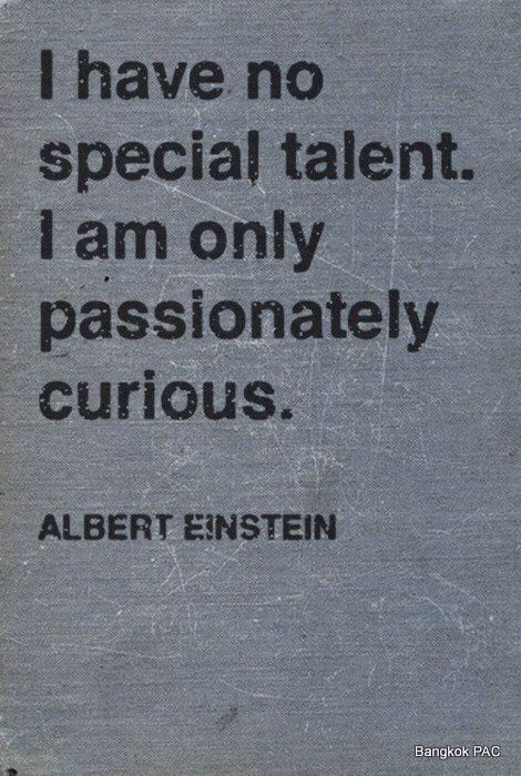"""I have no special talent, I am only passionately curious."" - Albert Einstein"