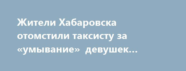 Жители Хабаровска отомстили таксисту за «умывание» девушек зелёнкой https://apral.ru/2017/08/29/zhiteli-habarovska-otomstili-taksistu-za-umyvanie-devushek-zelyonkoj.html  Таксист, заставивший девушек умываться зелёнкой, был вынужден сделать это сам. Удивительно, но соответствующее видео сразу же попало в сеть. Хабаровскому таксисту отомстил неизвестный мужчина. Многие считают, что он лично знаком с ранее пострадавшими девушками, однако эта информация не подтверждена. На ролике слышны…