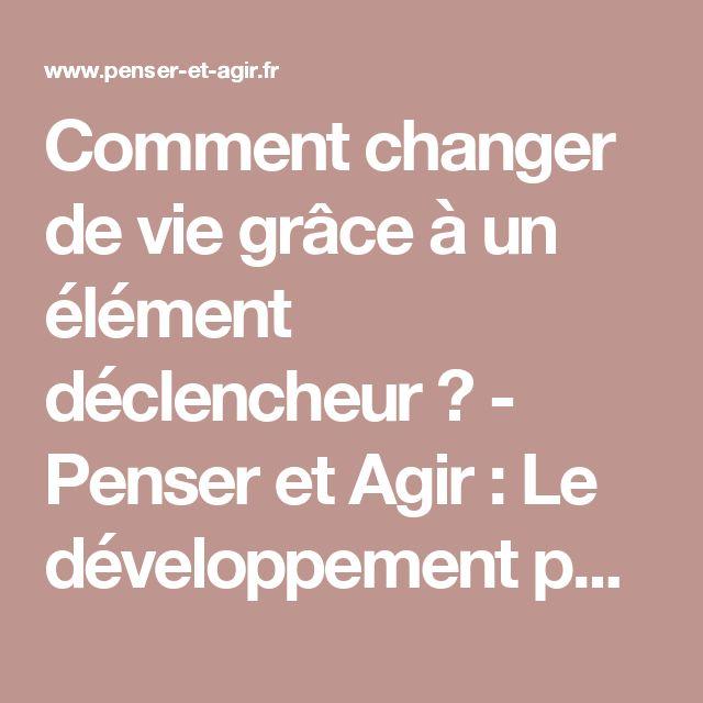 Comment changer de vie grâce à un élément déclencheur ? - Penser et Agir : Le développement personnel par l'action !
