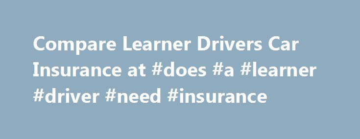 Compare Learner Drivers Car Insurance at #does #a #learner #driver #need #insurance http://usa.remmont.com/compare-learner-drivers-car-insurance-at-does-a-learner-driver-need-insurance/  # Learner and new drivers' car insurance Key points Options for learners depend on whether you need your own policy, you're being added onto another driver's insurance, or you're just learning with a professional instructor If buying your own policy, take care with restrictions, notably around vehicle value…