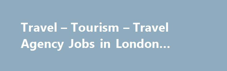 Travel – Tourism – Travel Agency Jobs in London #holiday #travel http://travel.remmont.com/travel-tourism-travel-agency-jobs-in-london-holiday-travel/  #travel agency jobs # Travelagency Jobs in Travel Tourism Find Travel Agency jobs in the Travel Tourism industry. Search and apply today. Sales Executive Salary: Ј24,000pa to Ј80,000pa Location: London, Birmingham, Manchester, Plymouth, Southampton, Bristol, Swansea, Oxford, Brighton, Norwich, Derby, Exeter, Liverpool, Newcastle Upon Tyne…