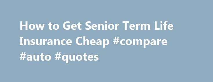 How to Get Senior Term Life Insurance Cheap #compare #auto #quotes http://remmont.com/how-to-get-senior-term-life-insurance-cheap-compare-auto-quotes/  #affordable life insurance # Senior Term Life Insurance The Complete Guide If you are a senior citizen and others still depend on you financially, you might need term life insurance to protect your familyif you aren t able to self-insure. Of course you should do what it takes to reduce the cost. But if you need coverage you need to do…