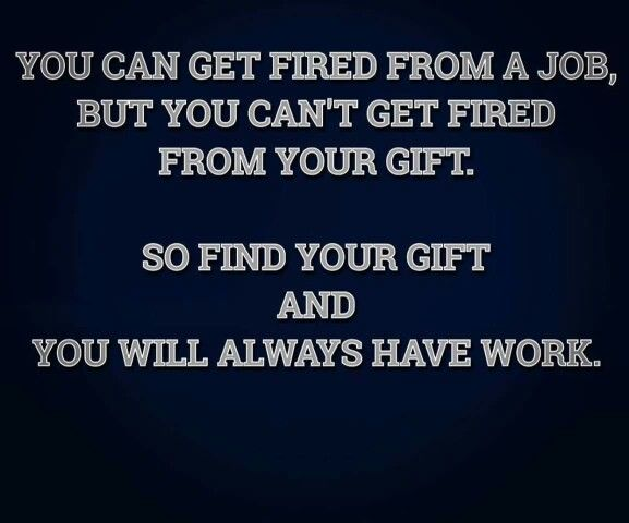 You can get fired from a job, but you can't get fired from your gift. So find your gift and you will always have work.