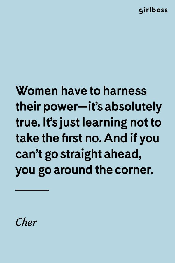 Girlboss Quote: Women have to harness their power--it's absolutely true. It's just learning not to take the first no. And if you can't go straight ahead, you go around the corner. - Cher
