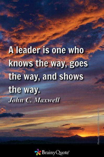 A leader is one who knows the way, goes the way, and shows the way. - John C. Maxwell