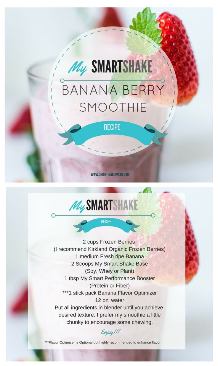 Banana Berry Healthy Smoothie for weight loss. 2 cups Frozen Berries  (I recommend Kirkland Organic Frozen Berries) 1 medium Fresh ripe Banana 2 Scoops My Smart Shake Base (Soy, Whey or Plant) 1 tbsp My Smart Performance Booster (Protein or Fiber) ***1 stick pack Banana Flavor Optimizer 12 oz. water Put all ingredients in blender until you achieve  desired texture. I prefer my smoothie a little chunky to encourage some chewing.