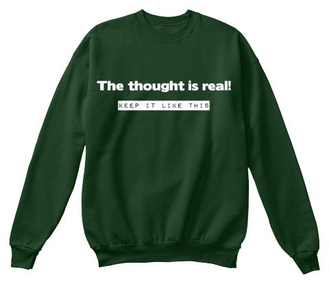 The Thought Is Real!  Keep It Like This Deep Forest  Sweatshirt Front