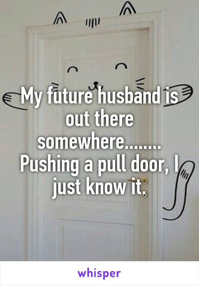 My Future Husband Is Out There Somewhere Pushing A Pull Door