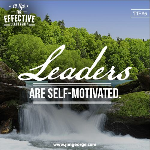 12 Tips for Effective Leadership.  Tip #6: Leaders are self-motivated. They know there will be ups and downs in life and in their business. But they stay positive, not allowing outside influences to affect their attitude.
