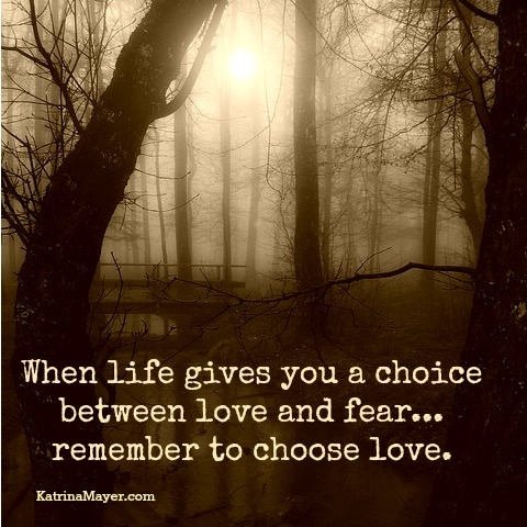 When Life Gives You A Choice Between Love And Fearu2026 Remember To Choose  Love. Find This Pin And More On Katrina Mayer Quotes ...