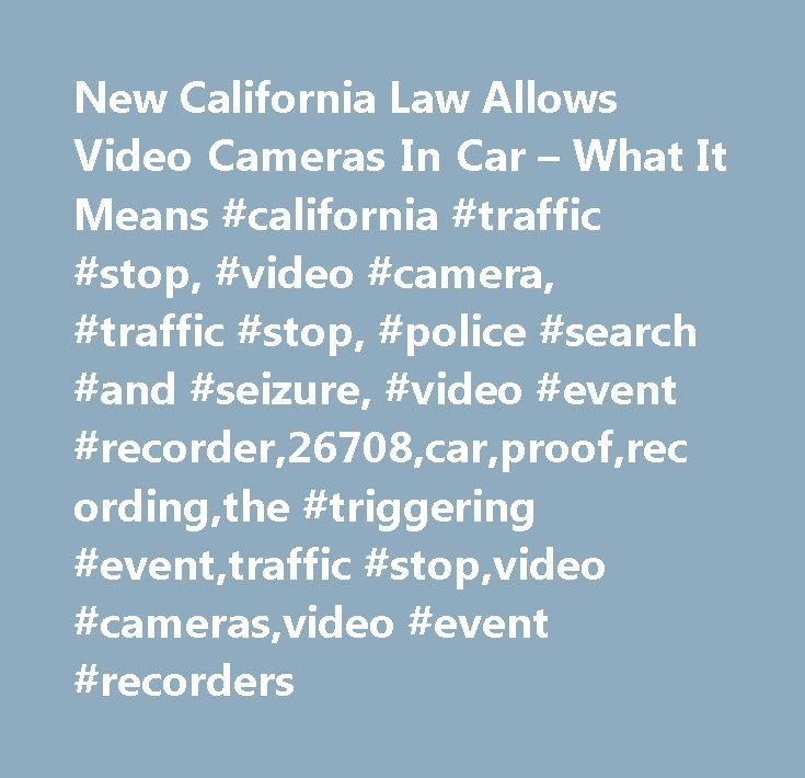 New California Law Allows Video Cameras In Car – What It Means #california #traffic #stop, #video #camera, #traffic #stop, #police #search #and #seizure, #video #event #recorder,26708,car,proof,recording,the #triggering #event,traffic #stop,video #cameras,video #event #recorders http://poland.remmont.com/new-california-law-allows-video-cameras-in-car-what-it-means-california-traffic-stop-video-camera-traffic-stop-police-search-and-seizure-video-event-recorder26708carproofrecord/  # New…