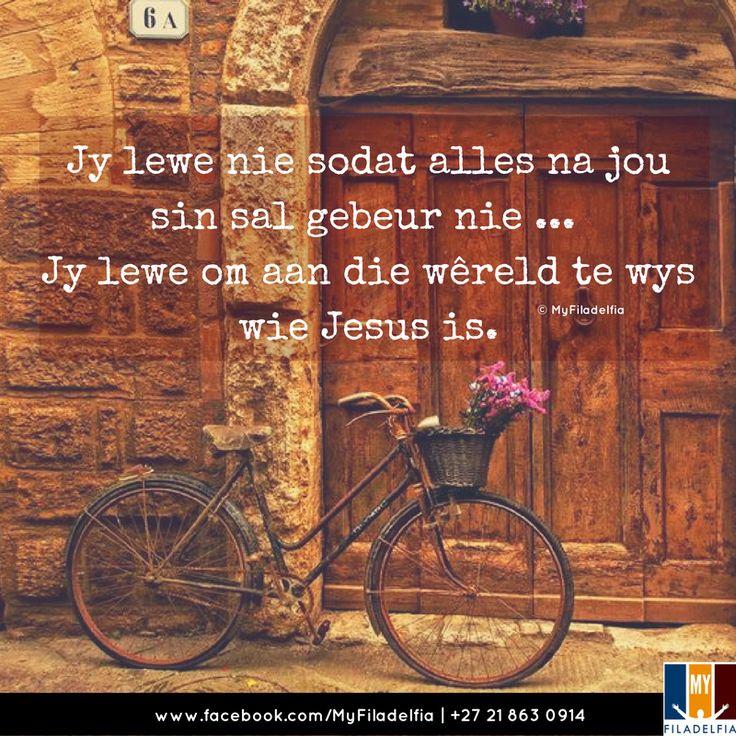 Jy lewe nie sodat alles na jou sin sal gebeur nie ... Jy lewe om aan die wêreld te wys wie Jesus is.