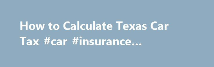 How to Calculate Texas Car Tax #car #insurance #houston #texas http://health.nef2.com/how-to-calculate-texas-car-tax-car-insurance-houston-texas/  # How to Calculate Texas Car Tax January 27, 2012 Texas car tax is going to vary because of city, county and state taxes. Each city has their own rates of taxation, as do the counties as well. The best way to figure these taxes is to go to the website for taxes in Texas. You can enter the city and county you live in and then will be given the rate…