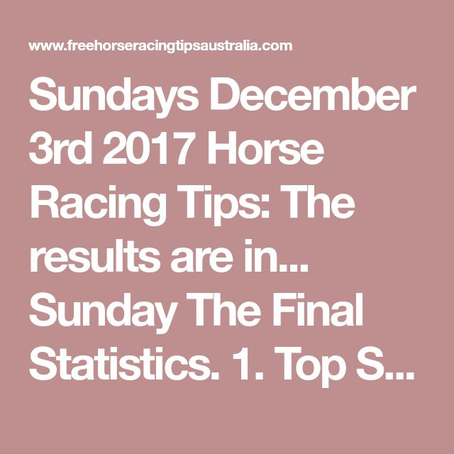 Sundays December 3rd 2017 Horse Racing Tips:  The results are in...  Sunday The Final Statistics.  1. Top Selection strike rate at 33% out of 54 races.  2. Top 2 Selections strike rate at 50% out of 54 races.  + Total Top 2 Selection winners = 27 out of 54 races.  3. Exacta strike rate at 46% out of 54 races.  + Total Exacta winners = 25 out of 54 races.