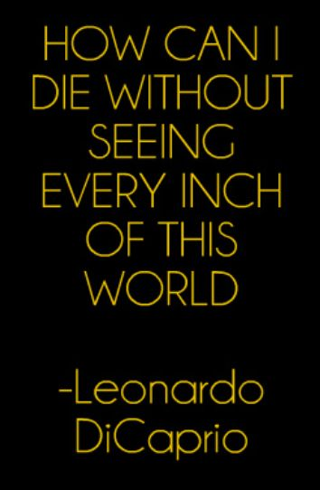 How can I die without seeing every inch of this world - Leo Dicaprio #Travel #Quoteaunti faye great! and we look forard to the postcars and visiting. unkles are at tonys.