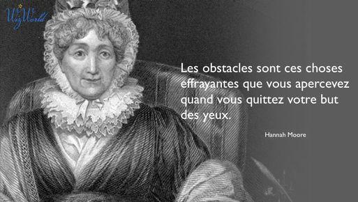 """""""Les obstacles sont ces choses effrayantes que vous apercevez quand vous quittez votre but des yeux."""" Hannah Moore"""
