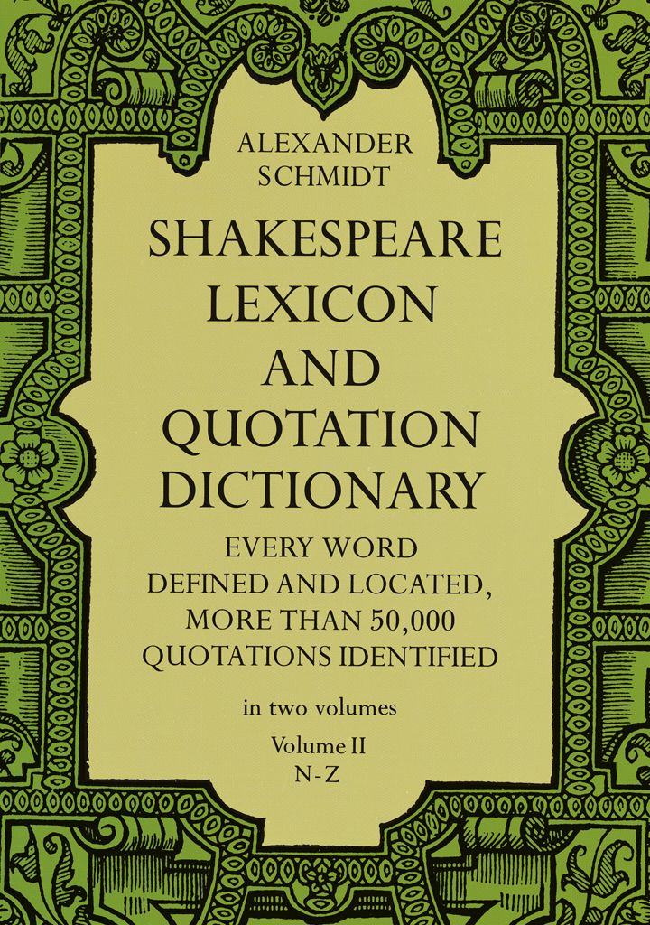 Shakespeare Lexicon and Quotation Dictionary, Vol. 2 by Alexander Schmidt  Volume 2 of massive work by a leading Shakespeare scholar and lexicographer, a standard in the field, provides full definitions, locations, and shades of meaning in every word in Shakespeare's plays and poems. The 2 volumes contain more than 50,000 exact quotations, each precisely located. There is no other word dictionary comparable to this work.