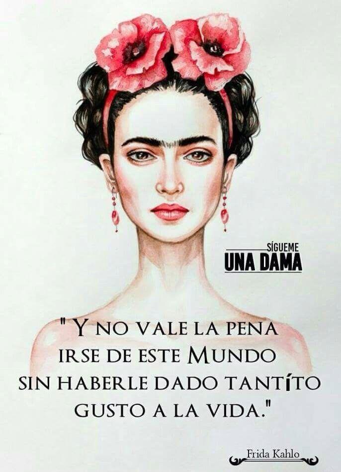 〽️ Y no vale la pena irse de este mundo sin haberle dado tantito gusto a la vida. Frida Kahlo