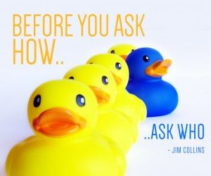 Before you ask how ask who – Jim Collins [quote]