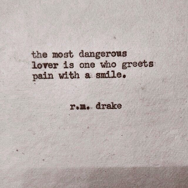The most dangerous lover is one who greets pain with a smile - rm drake