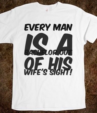 Every man is a bachelor out of his wife's sight! , Bachelor and Bachelorette Sayings