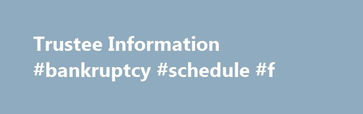 Trustee Information #bankruptcy #schedule #f http://idaho.remmont.com/trustee-information-bankruptcy-schedule-f/  # Trustee Information The United States Trustee Program is a component of the United States Department of Justice. Pursuant to 11 U.S.C. Section 581, the United States Attorney General appoints a U.S. Trustee in each of the 21 regions of the country. Among other duties set forth in 28 U.S.C. Section 586, the United States Trustee appoints and supervises trustees and monitors the…