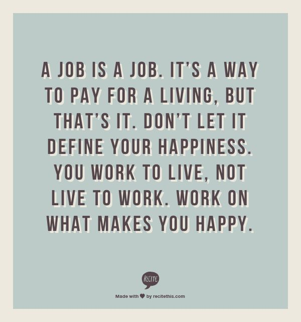 a job is a job its a way to pay for a living but thats it dont let it define your happiness you work to live not live to work - I Love My Job Do You Really Like Your Job