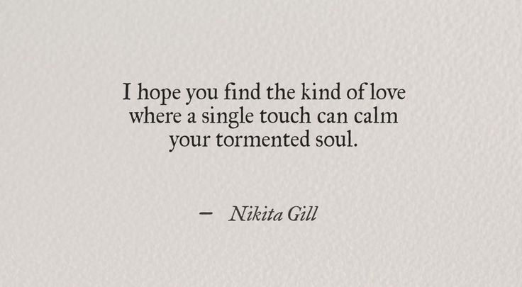 I hope You find the kind of love where a single touch can calm your tormented…