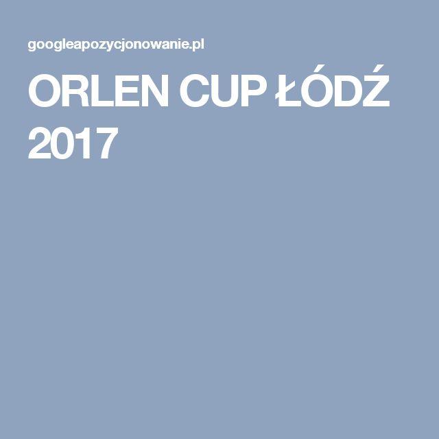 ORLEN CUP ŁÓDŹ 2017