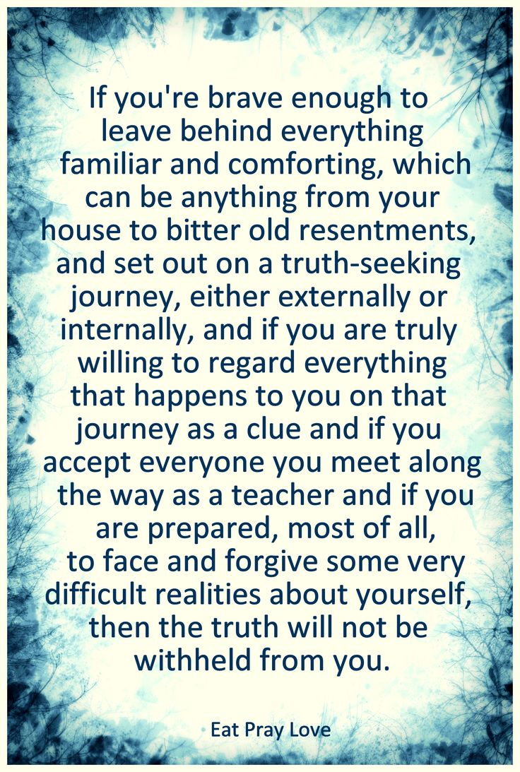 ...and if you are truly willing to regard everything that happens to you on that journey as a clue and if you accept everyone you meet along the way as a teacher and if you are prepared, most of all, to face and forgive some very difficult realities about yourself, then the truth will not be withheld from you.   -Eat Pray Love